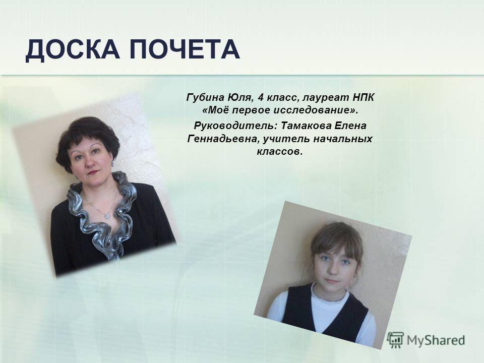 ДОСКА ПОЧЕТА Губина Юля, 4 класс, лауреат НПК «Моё первое исследование». Руководитель: Тамакова Елена Геннадьевна, учитель начальных классов.