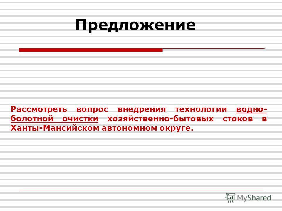 Предложение Рассмотреть вопрос внедрения технологии водно- болотной очистки хозяйственно-бытовых стоков в Ханты-Мансийском автономном округе.