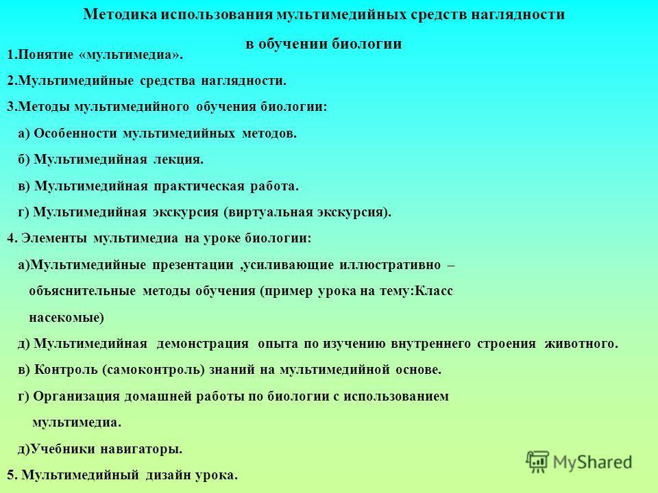 1.Понятие «мультимедиа». 2.Мультимедийные средства наглядности. 3.Методы мультимедийного обучения биологии: а) Особенности мультимедийных методов. б) Мультимедийная лекция. в) Мультимедийная практическая работа. г) Мультимедийная экскурсия (виртуальн
