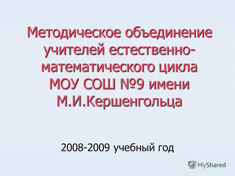 Методическое объединение учителей естественно- математического цикла МОУ СОШ 9 имени М.И.Кершенгольца 2008-2009 учебный год
