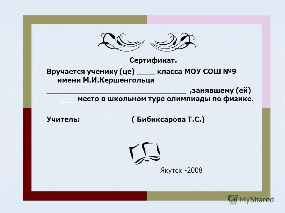 Сертификат. Сертификат. Вручается ученику (це) ____ класса МОУ СОШ 9 имени М.И.Кершенгольца _______________________________,занявшему (ей) ____ место в школьном туре олимпиады по физике. Учитель: ( Бибиксарова Т.С.) Якутск -2008 Якутск -2008