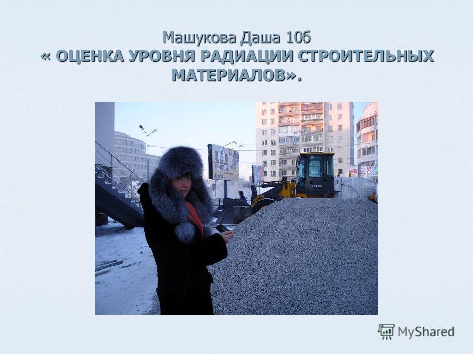 Машукова Даша 10б « ОЦЕНКА УРОВНЯ РАДИАЦИИ СТРОИТЕЛЬНЫХ МАТЕРИАЛОВ».