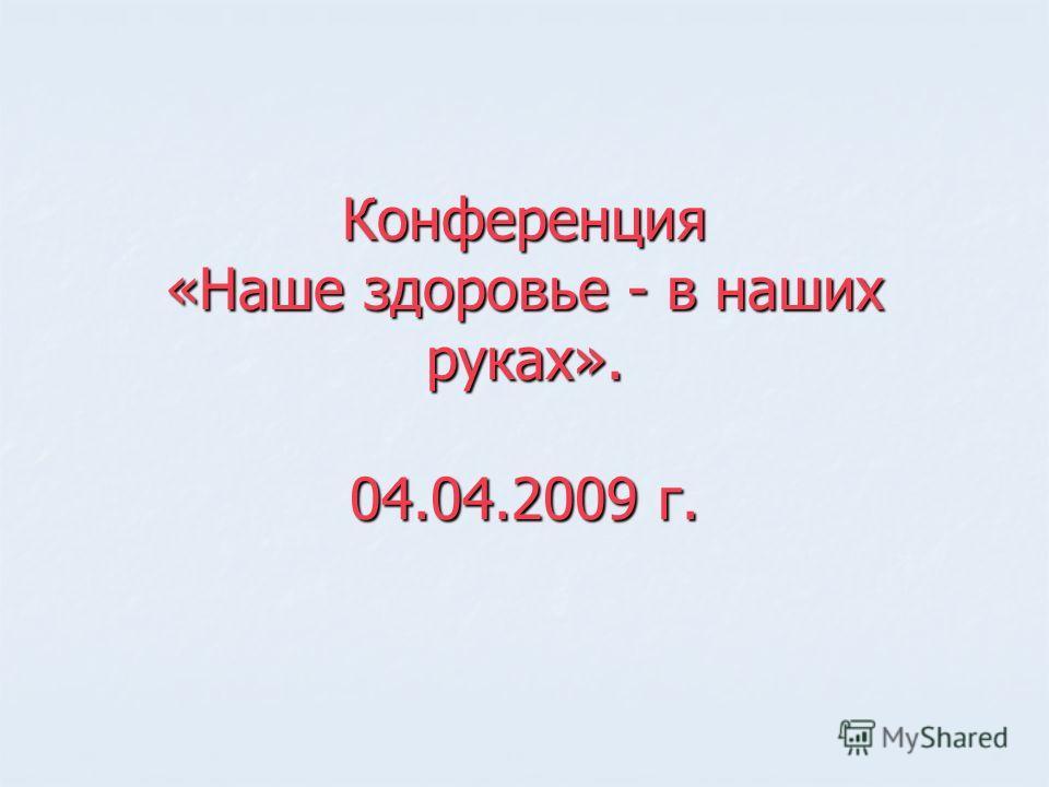 Конференция «Наше здоровье - в наших руках». 04.04.2009 г.