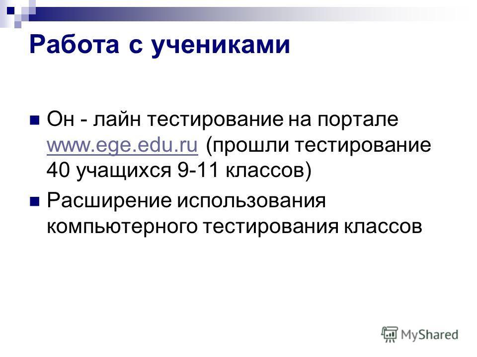 Работа с учениками Он - лайн тестирование на портале www.ege.edu.ru (прошли тестирование 40 учащихся 9-11 классов) www.ege.edu.ru Расширение использования компьютерного тестирования классов