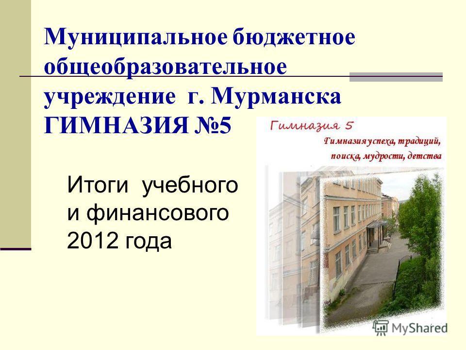 Муниципальное бюджетное общеобразовательное учреждение г. Мурманска ГИМНАЗИЯ 5 Итоги учебного и финансового 2012 года