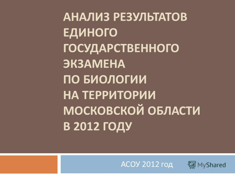 АНАЛИЗ РЕЗУЛЬТАТОВ ЕДИНОГО ГОСУДАРСТВЕННОГО ЭКЗАМЕНА ПО БИОЛОГИИ НА ТЕРРИТОРИИ МОСКОВСКОЙ ОБЛАСТИ В 2012 ГОДУ АСОУ 2012 год