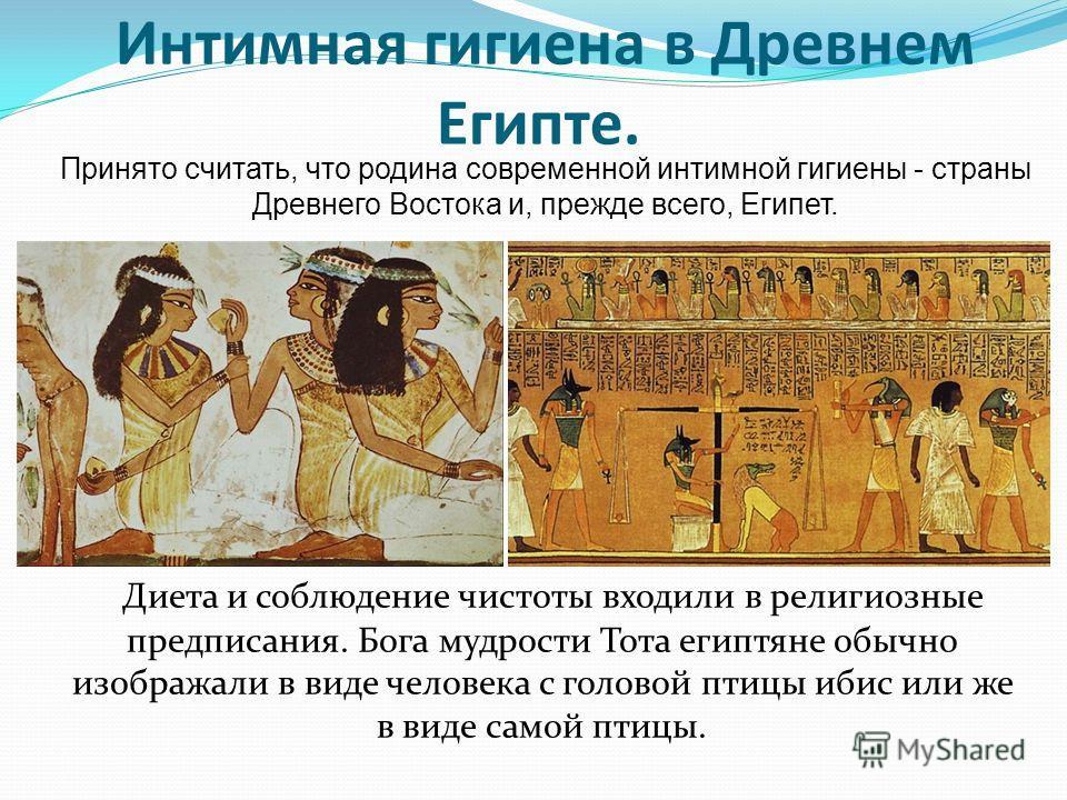 Интимная гигиена в Древнем Египте. Принято считать, что родина современной интимной гигиены - страны Древнего Востока и, прежде всего, Египет. Диета и соблюдение чистоты входили в религиозные предписания. Бога мудрости Тота египтяне обычно изображали