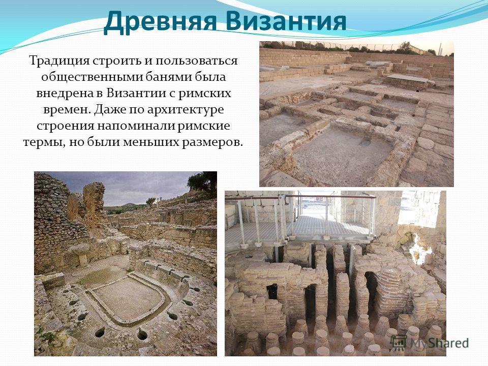 Древняя Византия Традиция строить и пользоваться общественными банями была внедрена в Византии с римских времен. Даже по архитектуре строения напоминали римские термы, но были меньших размеров.