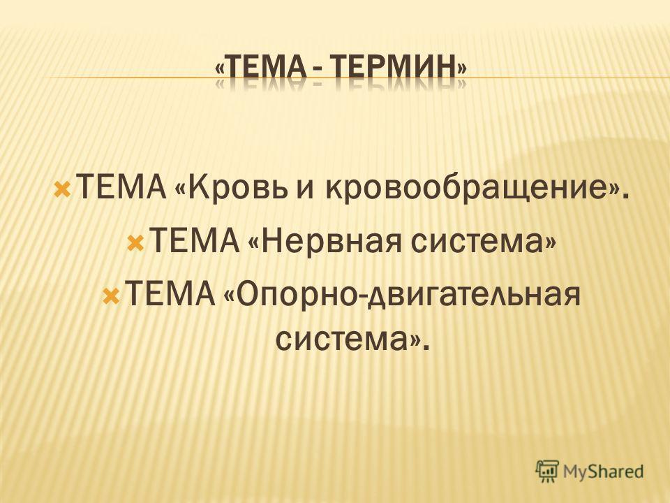 ТЕМА «Кровь и кровообращение». ТЕМА «Нервная система» ТЕМА «Опорно-двигательная система».