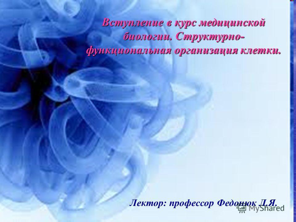Вступление в курс медицинской биологии. Структурно- функциональная организация клетки. Лектор: профессор Федонюк Л.Я.