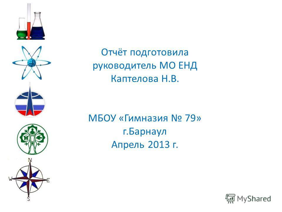 Отчёт подготовила руководитель МО ЕНД Каптелова Н.В. МБОУ «Гимназия 79» г.Барнаул Апрель 2013 г.