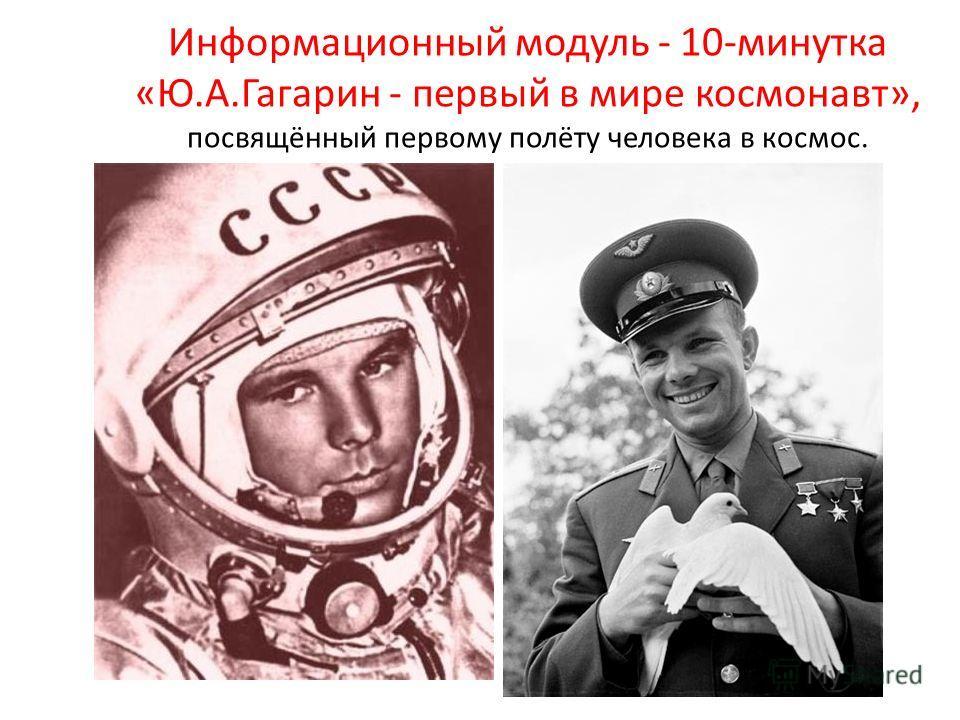 Информационный модуль - 10-минутка «Ю.А.Гагарин - первый в мире космонавт», посвящённый первому полёту человека в космос.