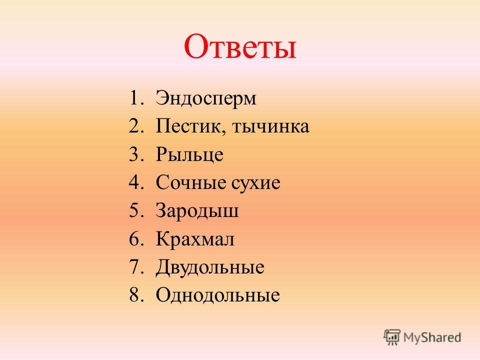 Ответы 1.Эндосперм 2.Пестик, тычинка 3.Рыльце 4.Сочные сухие 5.Зародыш 6.Крахмал 7.Двудольные 8.Однодольные