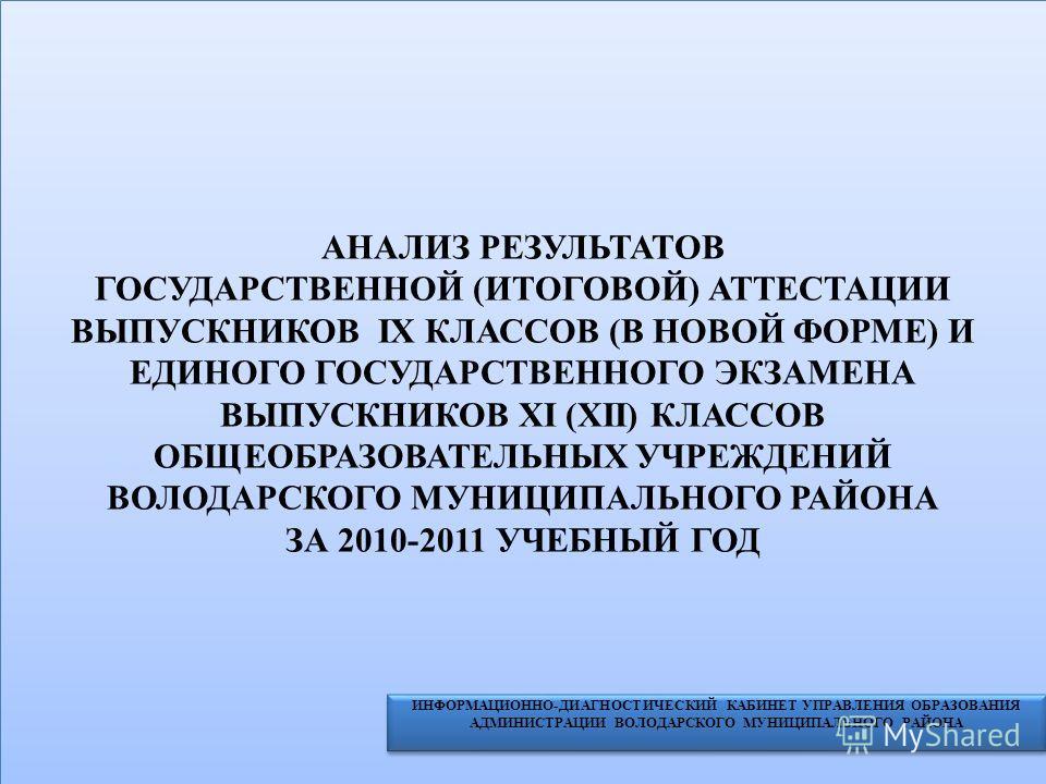 АНАЛИЗ РЕЗУЛЬТАТОВ ГОСУДАРСТВЕННОЙ (ИТОГОВОЙ) АТТЕСТАЦИИ ВЫПУСКНИКОВ IX КЛАССОВ (В НОВОЙ ФОРМЕ) И ЕДИНОГО ГОСУДАРСТВЕННОГО ЭКЗАМЕНА ВЫПУСКНИКОВ XI (XII) КЛАССОВ ОБЩЕОБРАЗОВАТЕЛЬНЫХ УЧРЕЖДЕНИЙ ВОЛОДАРСКОГО МУНИЦИПАЛЬНОГО РАЙОНА ЗА 2010-2011 УЧЕБНЫЙ ГО