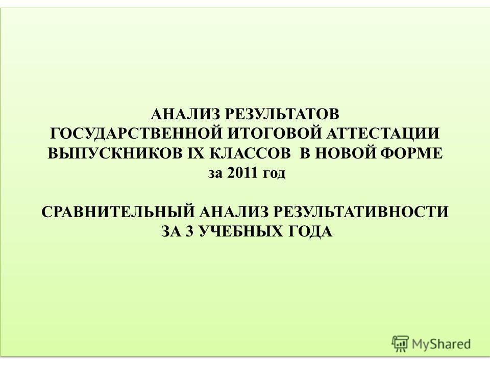 АНАЛИЗ РЕЗУЛЬТАТОВ ГОСУДАРСТВЕННОЙ ИТОГОВОЙ АТТЕСТАЦИИ ВЫПУСКНИКОВ IX КЛАССОВ В НОВОЙ ФОРМЕ за 2011 год СРАВНИТЕЛЬНЫЙ АНАЛИЗ РЕЗУЛЬТАТИВНОСТИ ЗА 3 УЧЕБНЫХ ГОДА