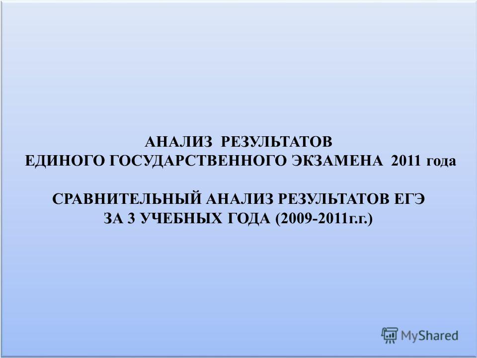 АНАЛИЗ РЕЗУЛЬТАТОВ ЕДИНОГО ГОСУДАРСТВЕННОГО ЭКЗАМЕНА 2011 года СРАВНИТЕЛЬНЫЙ АНАЛИЗ РЕЗУЛЬТАТОВ ЕГЭ ЗА 3 УЧЕБНЫХ ГОДА (2009-2011г.г.)