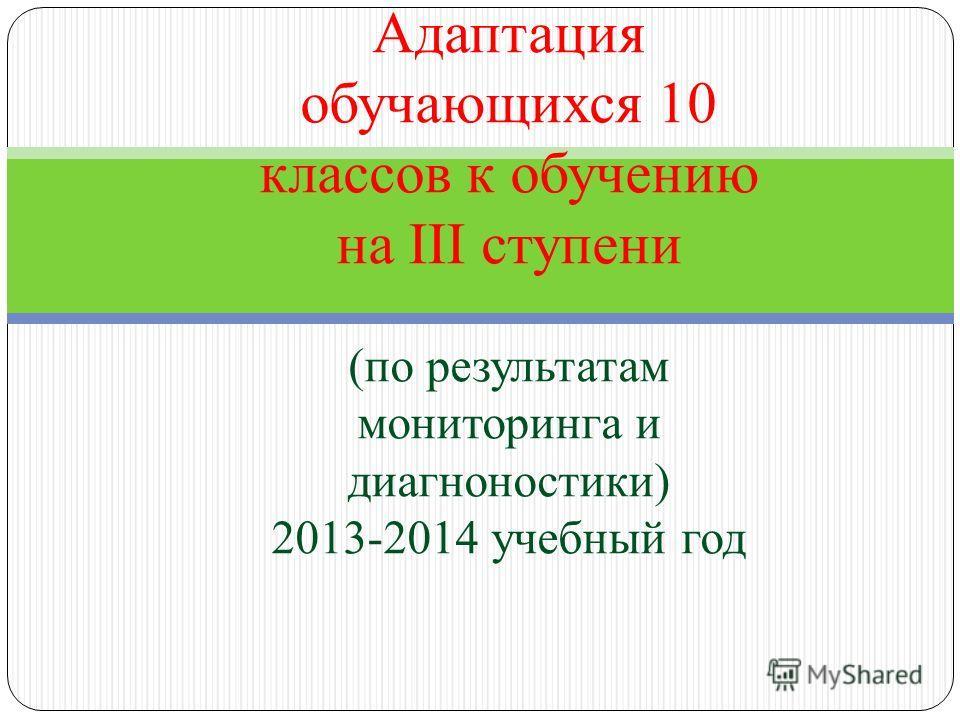 Малый педсовет Адаптация обучающихся 10 классов к обучению на III ступени (по результатам мониторинга и диагноностики) 2013-2014 учебный год