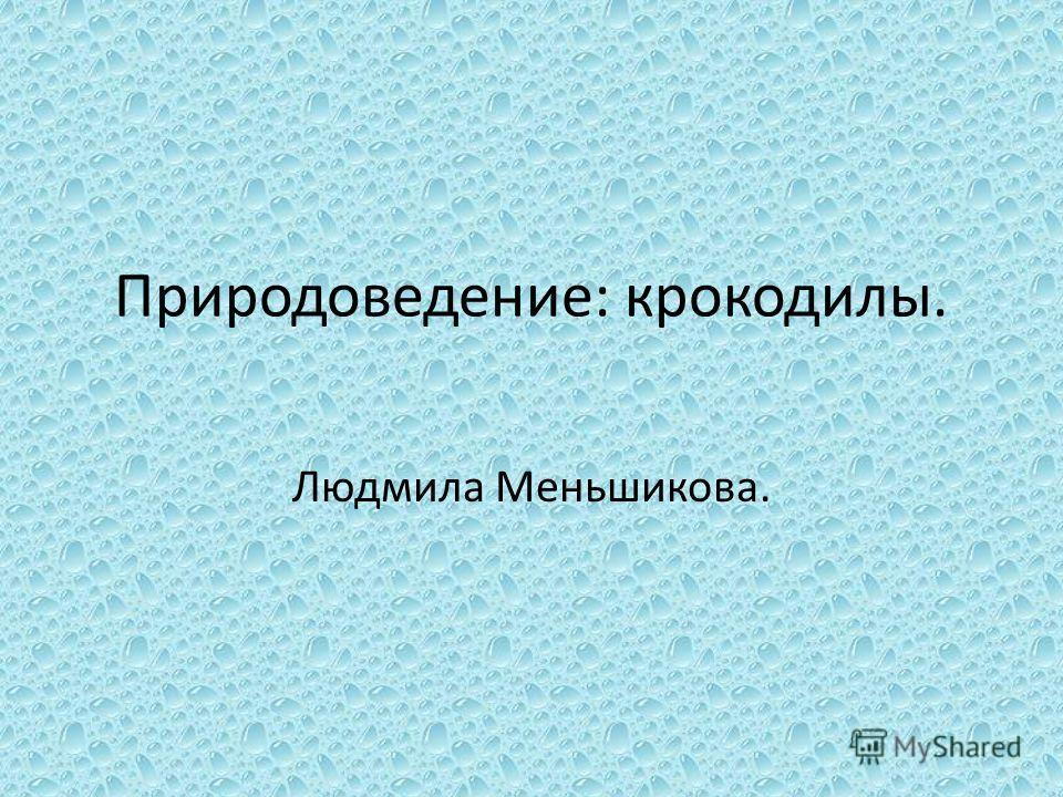 Природоведение: крокодилы. Людмила Меньшикова.