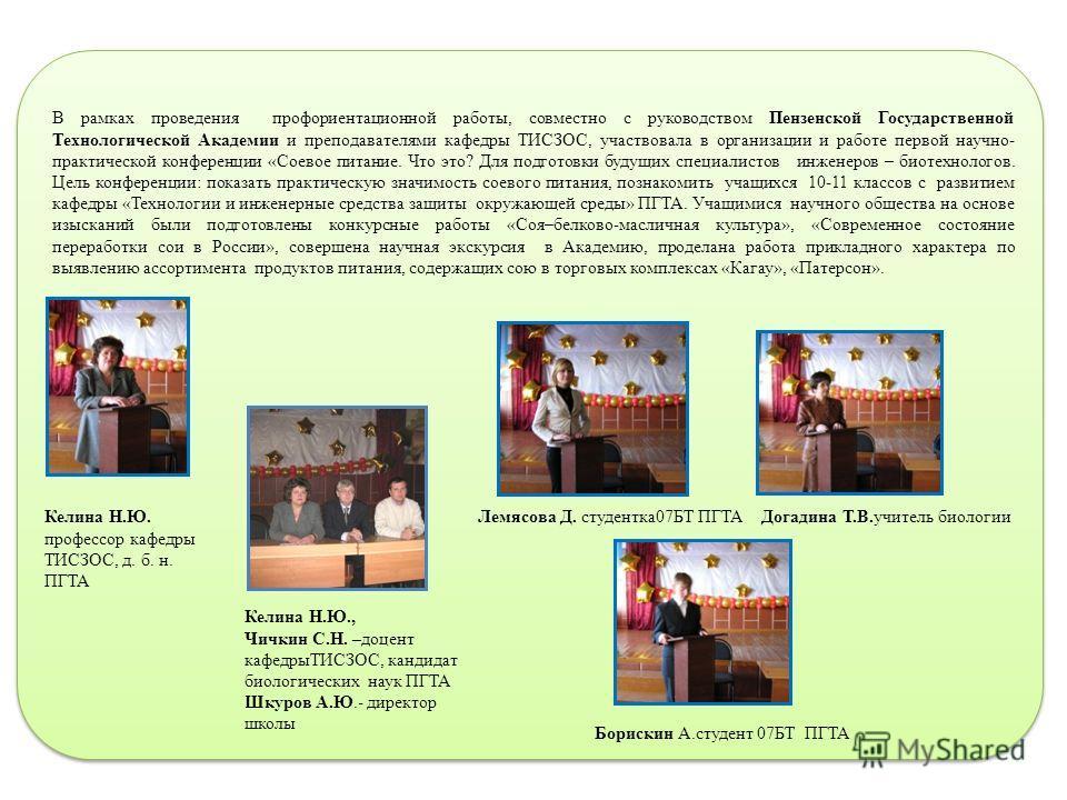 В рамках проведения профориентационной работы, совместно с руководством Пензенской Государственной Технологической Академии и преподавателями кафедры ТИСЗОС, участвовала в организации и работе первой научно- практической конференции «Соевое питание.