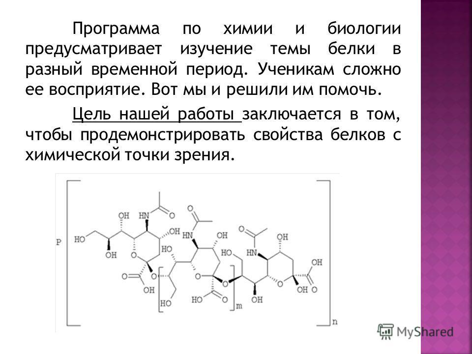 Программа по химии и биологии предусматривает изучение темы белки в разный временной период. Ученикам сложно ее восприятие. Вот мы и решили им помочь. Цель нашей работы заключается в том, чтобы продемонстрировать свойства белков с химической точки зр