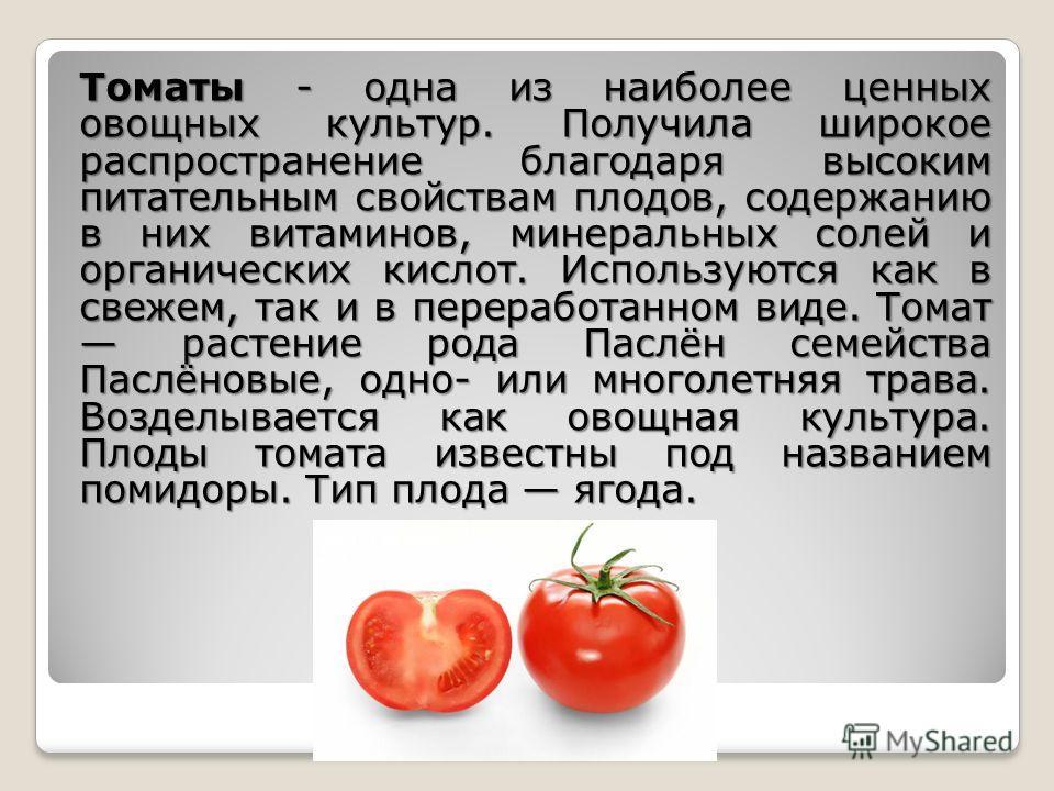 Томаты - одна из наиболее ценных овощных культур. Получила широкое распространение благодаря высоким питательным свойствам плодов, содержанию в них витаминов, минеральных солей и органических кислот. Используются как в свежем, так и в переработанном