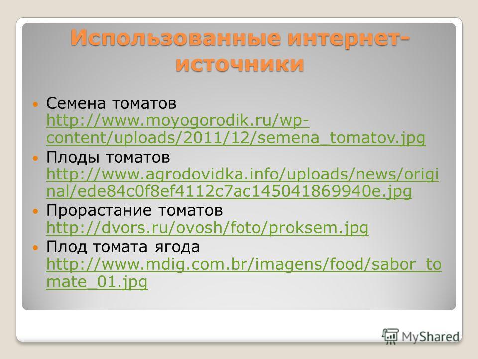 Использованные интернет- источники Семена томатов http://www.moyogorodik.ru/wp- content/uploads/2011/12/semena_tomatov.jpg http://www.moyogorodik.ru/wp- content/uploads/2011/12/semena_tomatov.jpg Плоды томатов http://www.agrodovidka.info/uploads/news