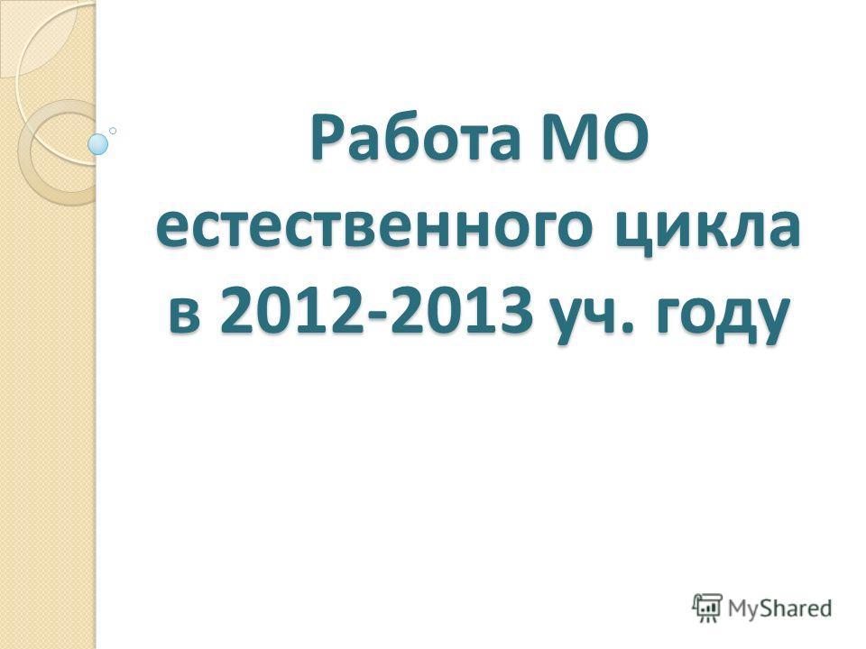 Работа МО естественного цикла в 2012-2013 уч. году