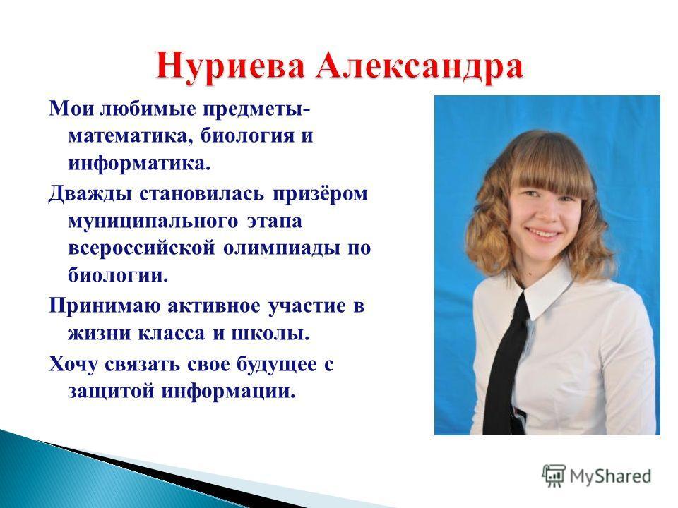 Мои любимые предметы- математика, биология и информатика. Дважды становилась призёром муниципального этапа всероссийской олимпиады по биологии. Принимаю активное участие в жизни класса и школы. Хочу связать свое будущее с защитой информации. Нуриева