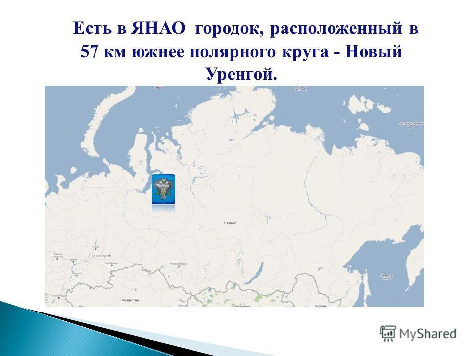 Есть в ЯНАО городок, расположенный в 57 км южнее полярного круга - Новый Уренгой.