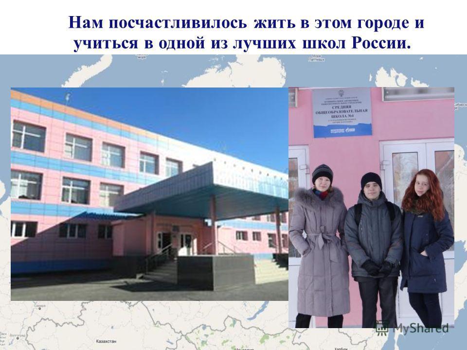 Нам посчастливилось жить в этом городе и учиться в одной из лучших школ России.