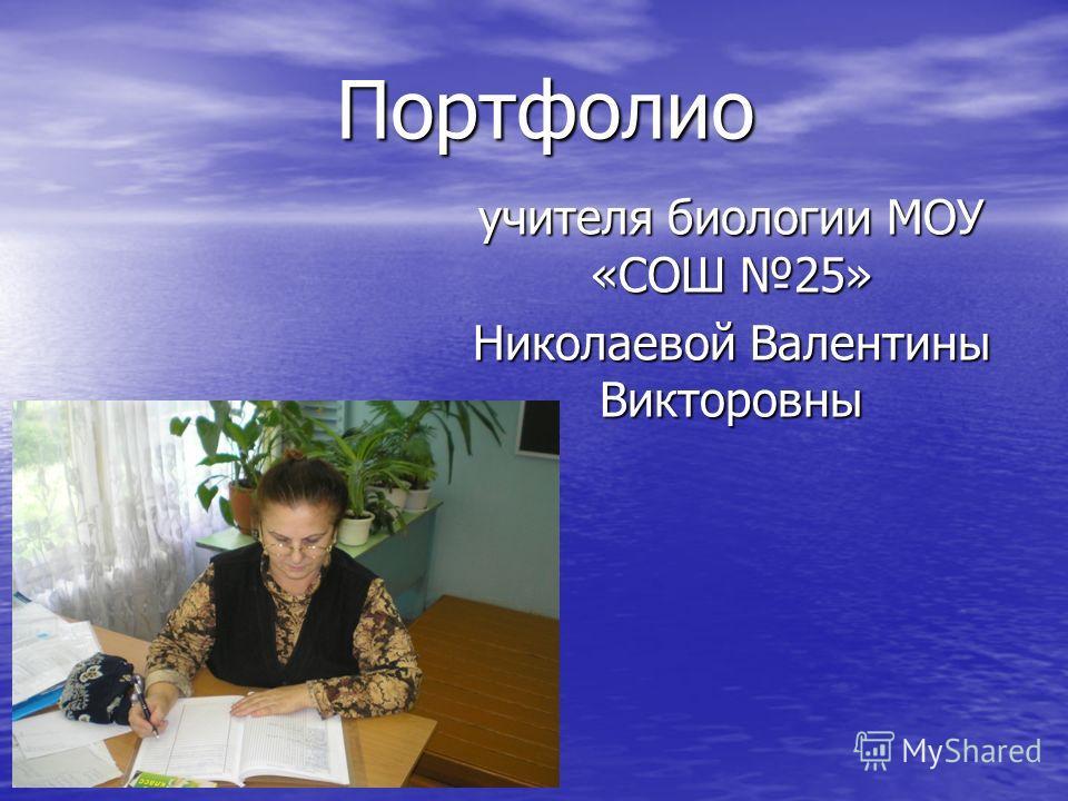 Портфолио учителя биологии МОУ «СОШ 25» Николаевой Валентины Викторовны