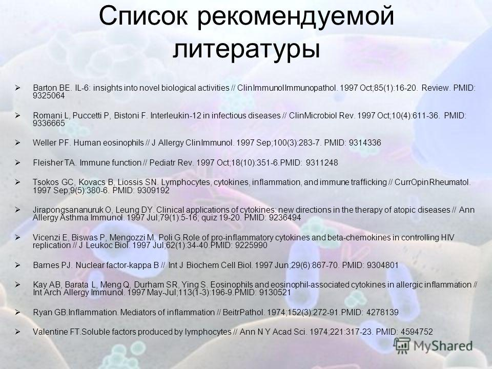 Список рекомендуемой литературы Barton BE. IL-6: insights into novel biological activities // ClinImmunolImmunopathol. 1997 Oct;85(1):16-20. Review. PMID: 9325064 Romani L, Puccetti P, Bistoni F. Interleukin-12 in infectious diseases // ClinMicrobiol