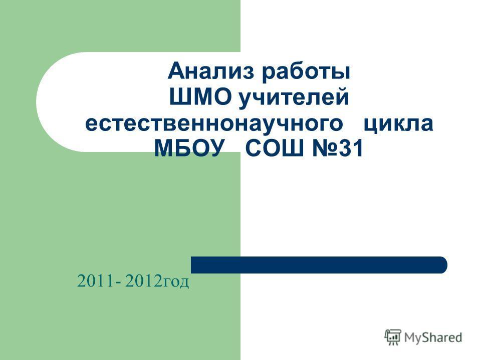 Анализ работы ШМО учителей естественнонаучного цикла МБОУ СОШ 31 2011- 2012год