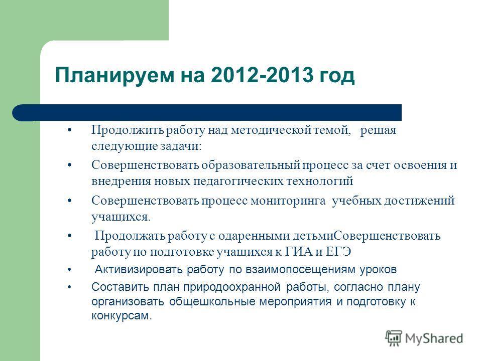 Планируем на 2012-2013 год Продолжить работу над методической темой, решая следующие задачи: Совершенствовать образовательный процесс за счет освоения и внедрения новых педагогических технологий Совершенствовать процесс мониторинга учебных достижений