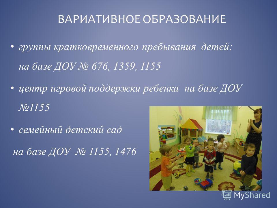 группы кратковременного пребывания детей: на базе ДОУ 676, 1359, 1155 центр игровой поддержки ребенка на базе ДОУ 1155 семейный детский сад на базе ДОУ 1155, 1476 ВАРИАТИВНОЕ ОБРАЗОВАНИЕ