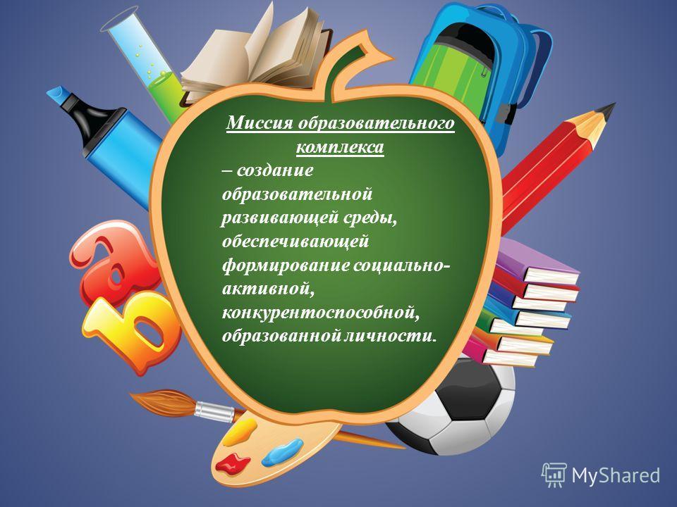 Миссия образовательного комплекса – создание образовательной развивающей среды, обеспечивающей формирование социально- активной, конкурентоспособной, образованной личности.