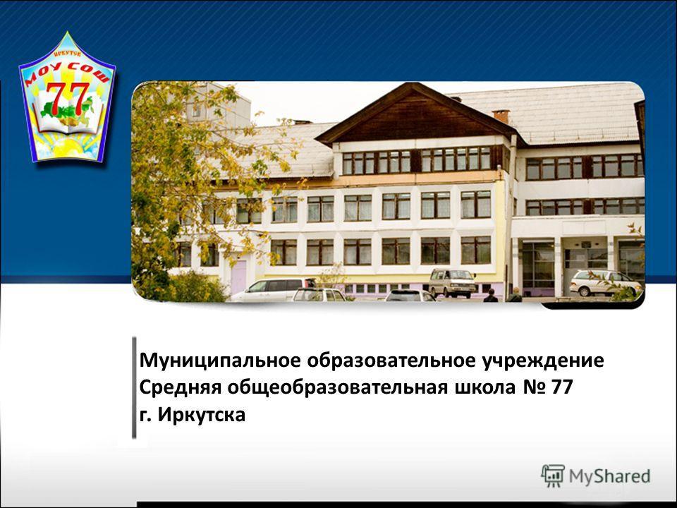 Муниципальное образовательное учреждение Средняя общеобразовательная школа 77 г. Иркутска