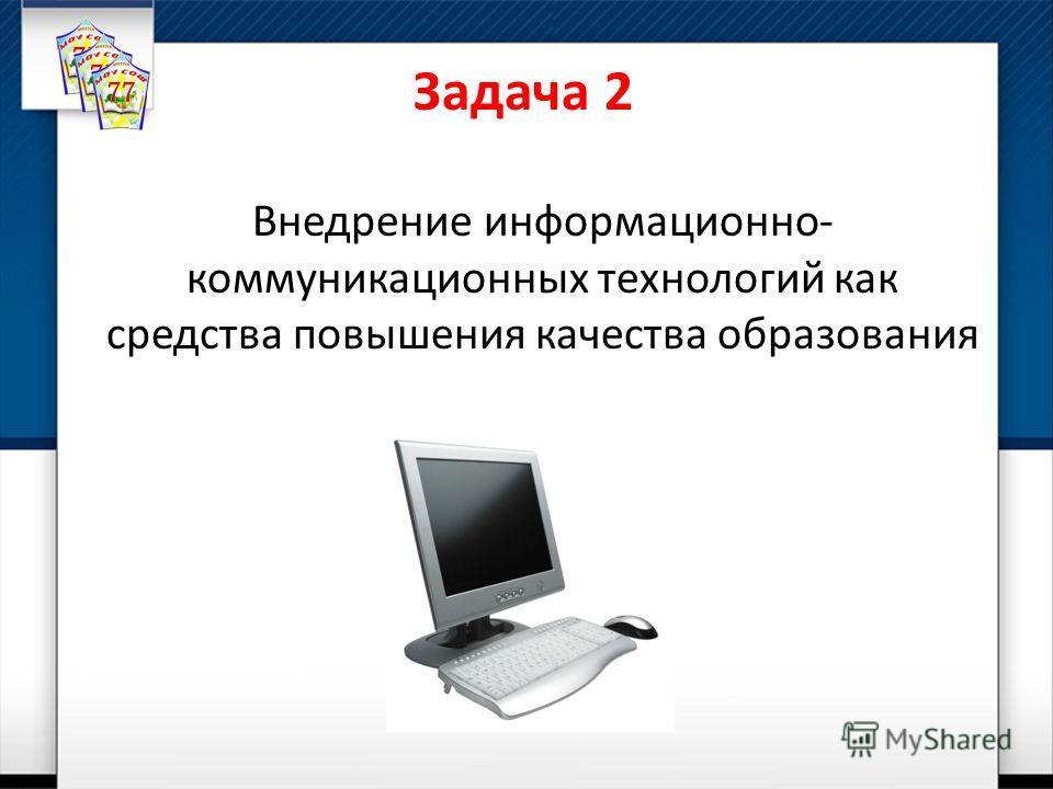 Задача 2 Внедрение информационно- коммуникационных технологий как средства повышения качества образования