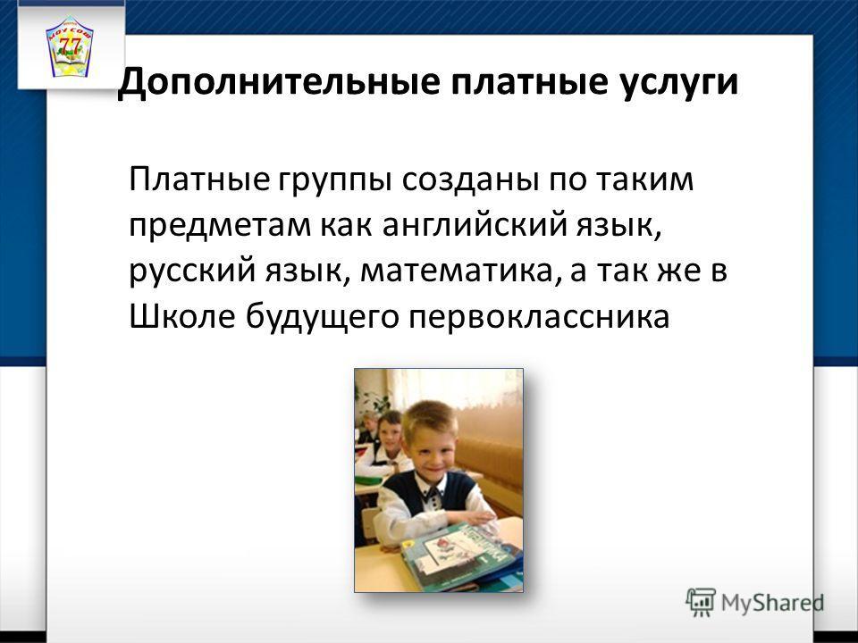 Дополнительные платные услуги Платные группы созданы по таким предметам как английский язык, русский язык, математика, а так же в Школе будущего первоклассника
