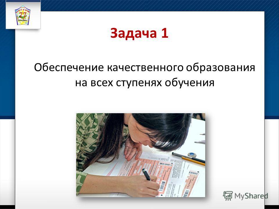 Задача 1 Обеспечение качественного образования на всех ступенях обучения