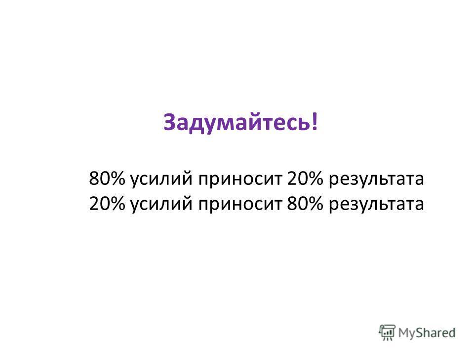 Задумайтесь! 80% усилий приносит 20% результата 20% усилий приносит 80% результата