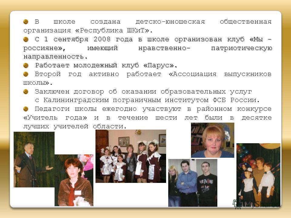 В школе создана детско-юношеская общественная организация «Республика ШКиТ». С 1 сентября 2008 года в школе организован клуб «Мы - россияне», имеющий нравственно- патриотическую направленность. Работает молодежный клуб «Парус». Второй год активно раб