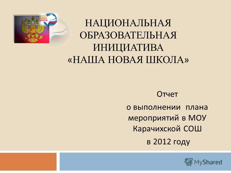 НАЦИОНАЛЬНАЯ ОБРАЗОВАТЕЛЬНАЯ ИНИЦИАТИВА « НАША НОВАЯ ШКОЛА » Отчет о выполнении плана мероприятий в МОУ Карачихской СОШ в 2012 году