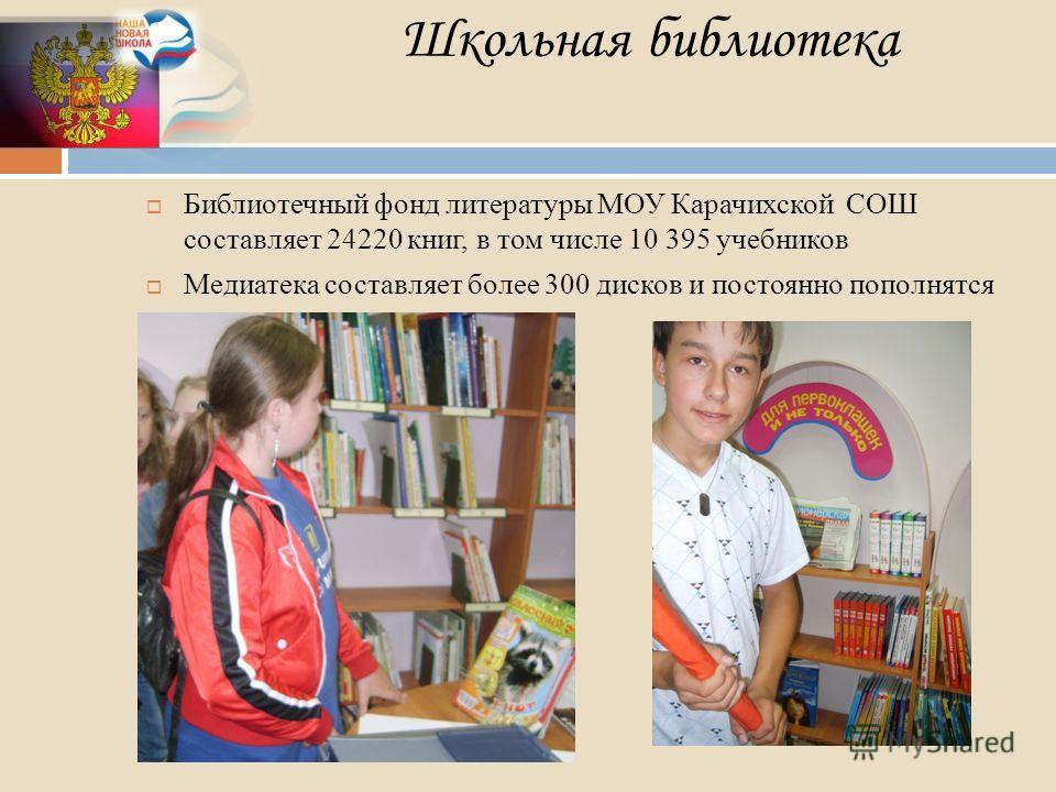 Школьная библиотека Библиотечный фонд литературы МОУ Карачихской СОШ составляет 24220 книг, в том числе 10 395 учебников Медиатека составляет более 300 дисков и постоянно пополнятся