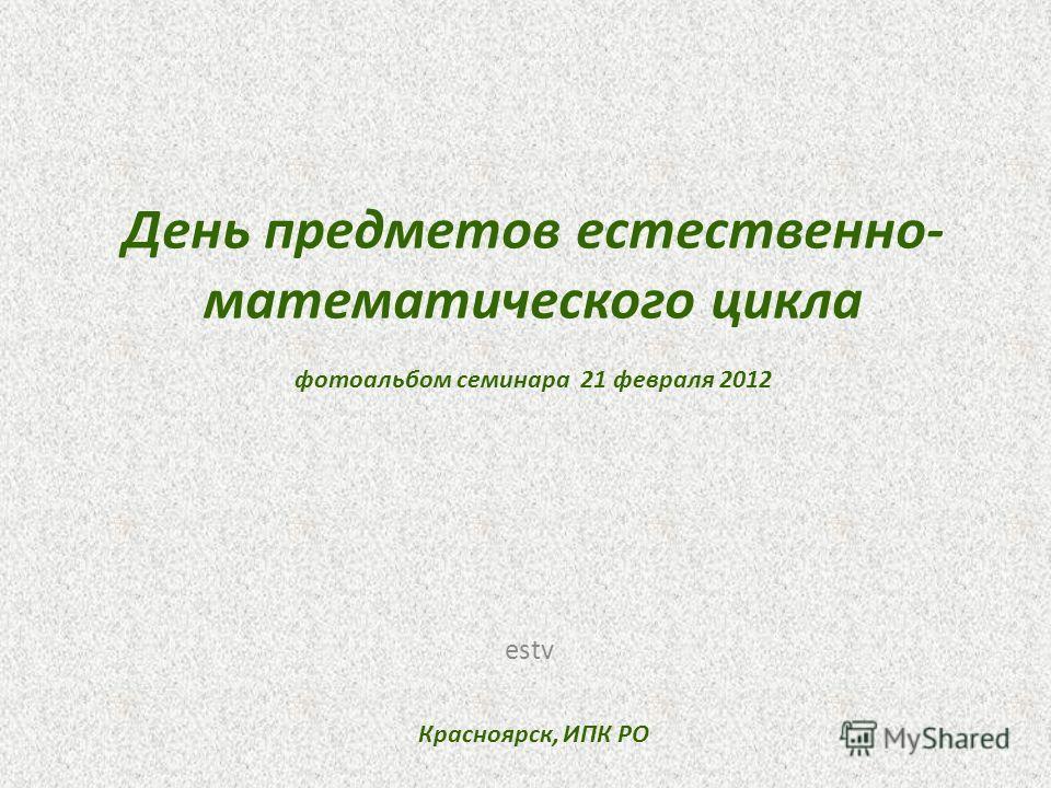 День предметов естественно- математического цикла фотоальбом семинара 21 февраля 2012 Красноярск, ИПК РО estv