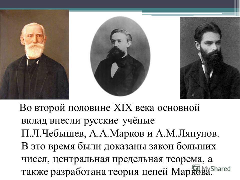 Во второй половине XIX века основной вклад внесли русские учёные П.Л.Чебышев, А.А.Марков и А.М.Ляпунов. В это время были доказаны закон больших чисел, центральная предельная теорема, а также разработана теория цепей Маркова.