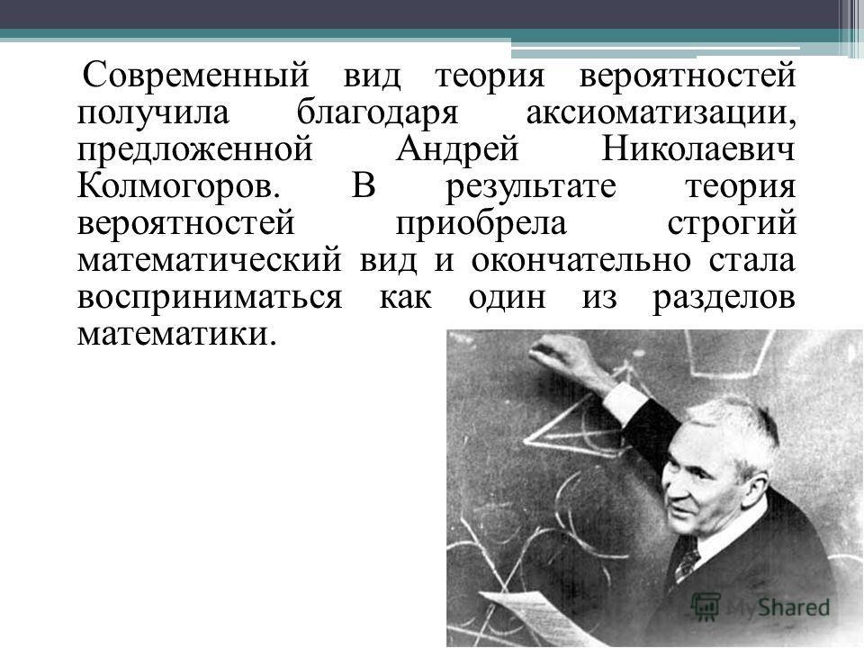Современный вид теория вероятностей получила благодаря аксиоматизации, предложенной Андрей Николаевич Колмогоров. В результате теория вероятностей приобрела строгий математический вид и окончательно стала восприниматься как один из разделов математик