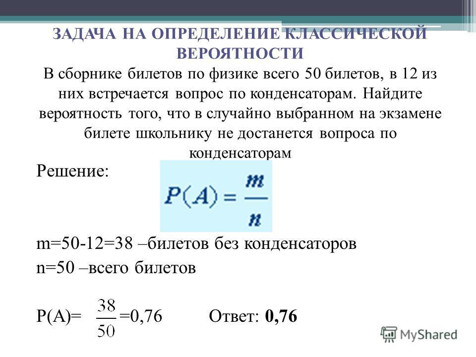 ЗАДАЧА НА ОПРЕДЕЛЕНИЕ КЛАССИЧЕСКОЙ ВЕРОЯТНОСТИ В сборнике билетов по физике всего 50 билетов, в 12 из них встречается вопрос по конденсаторам. Найдите вероятность того, что в случайно выбранном на экзамене билете школьнику не достанется вопроса по ко