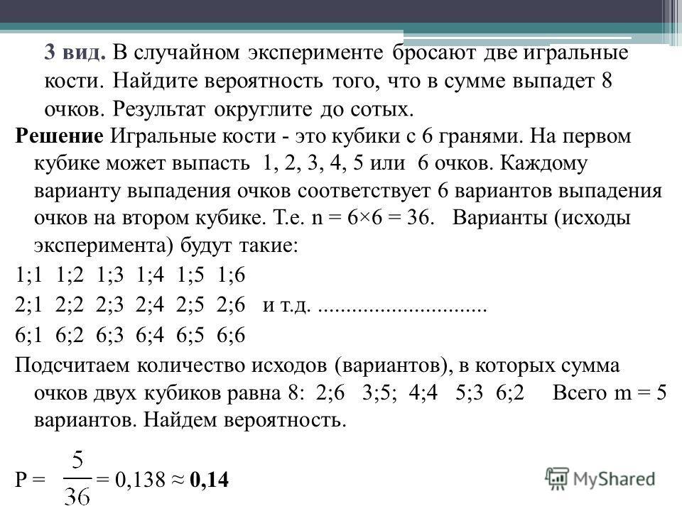 3 вид. В случайном эксперименте бросают две игральные кости. Найдите вероятность того, что в сумме выпадет 8 очков. Результат округлите до сотых. Решение Игральные кости - это кубики с 6 гранями. На первом кубике может выпасть 1, 2, 3, 4, 5 или 6 очк