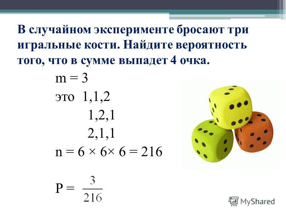 В случайном эксперименте бросают три игральные кости. Найдите вероятность того, что в сумме выпадет 4 очка. m = 3 это 1,1,2 1,2,1 2,1,1 n = 6 × 6× 6 = 216 P =